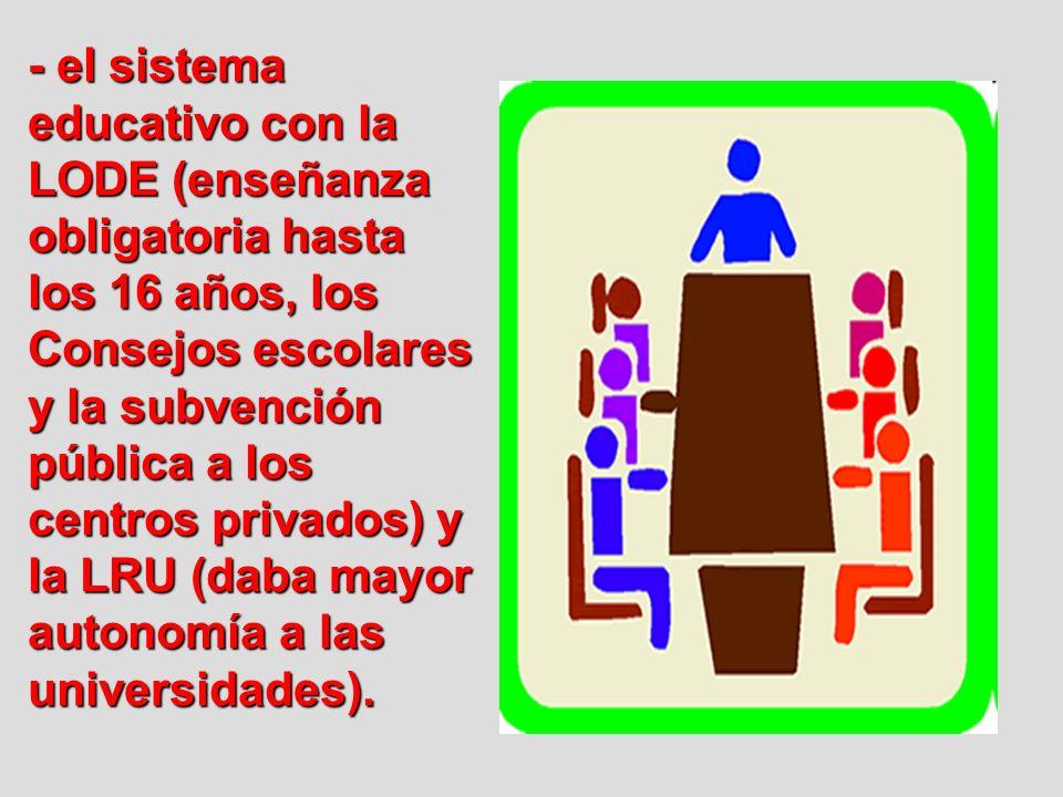 - el sistema educativo con la LODE (enseñanza obligatoria hasta los 16 años, los Consejos escolares y la subvención pública a los centros privados) y la LRU (daba mayor autonomía a las universidades).