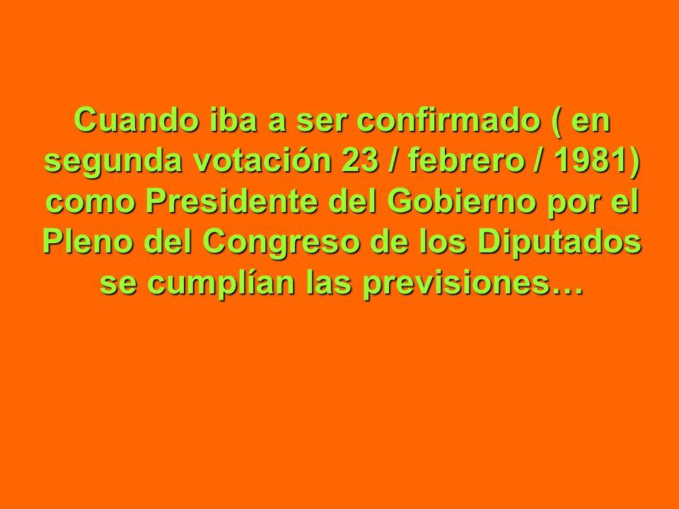Cuando iba a ser confirmado ( en segunda votación 23 / febrero / 1981) como Presidente del Gobierno por el Pleno del Congreso de los Diputados se cumplían las previsiones…