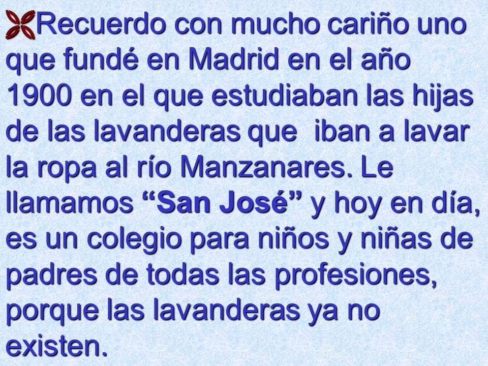 Recuerdo con mucho cariño uno que fundé en Madrid en el año 1900 en el que estudiaban las hijas de las lavanderas que iban a lavar la ropa al río Manzanares.