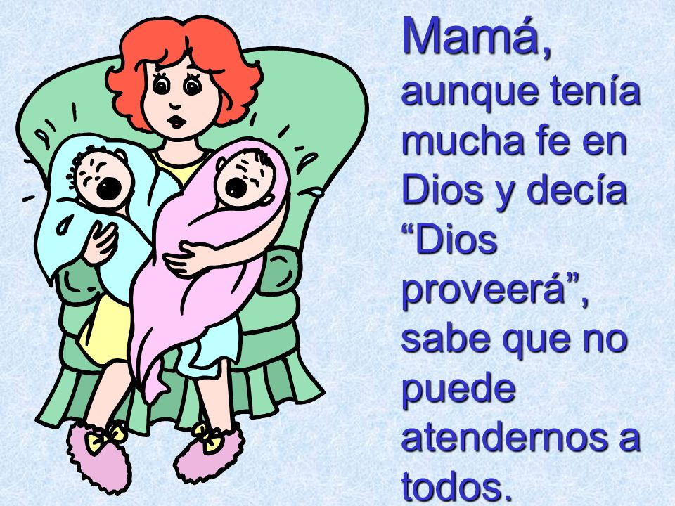 Mamá, aunque tenía mucha fe en Dios y decía Dios proveerá , sabe que no puede atendernos a todos.