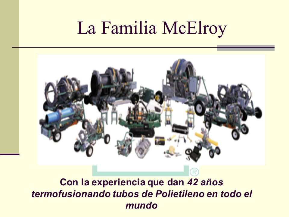 La Familia McElroy Socket , saddle and butt fusion tools and machines covering a range from 1/2 CTS through 65 OD pipe.