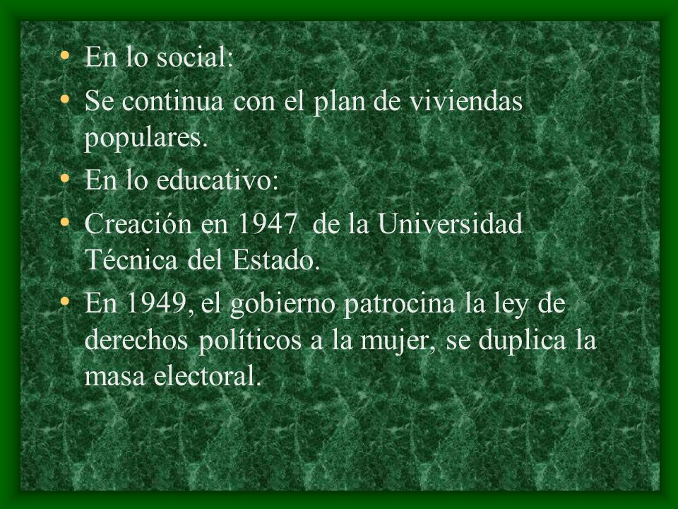 En lo social: Se continua con el plan de viviendas populares. En lo educativo: Creación en 1947 de la Universidad Técnica del Estado.