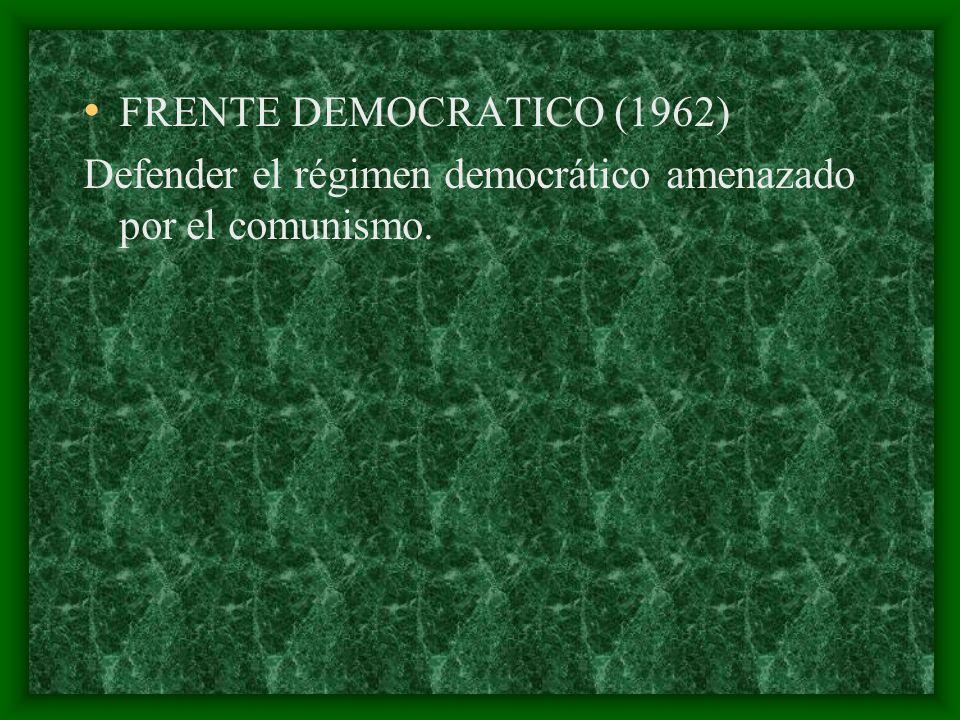 FRENTE DEMOCRATICO (1962) Defender el régimen democrático amenazado por el comunismo.