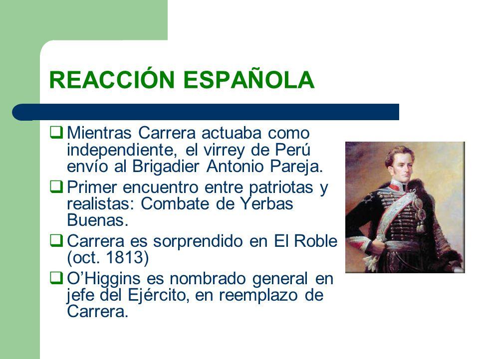 REACCIÓN ESPAÑOLAMientras Carrera actuaba como independiente, el virrey de Perú envío al Brigadier Antonio Pareja.