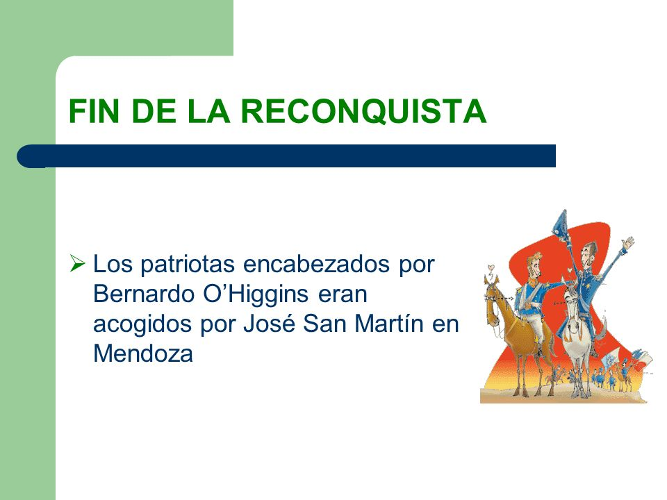 FIN DE LA RECONQUISTALos patriotas encabezados por Bernardo O'Higgins eran acogidos por José San Martín en Mendoza.