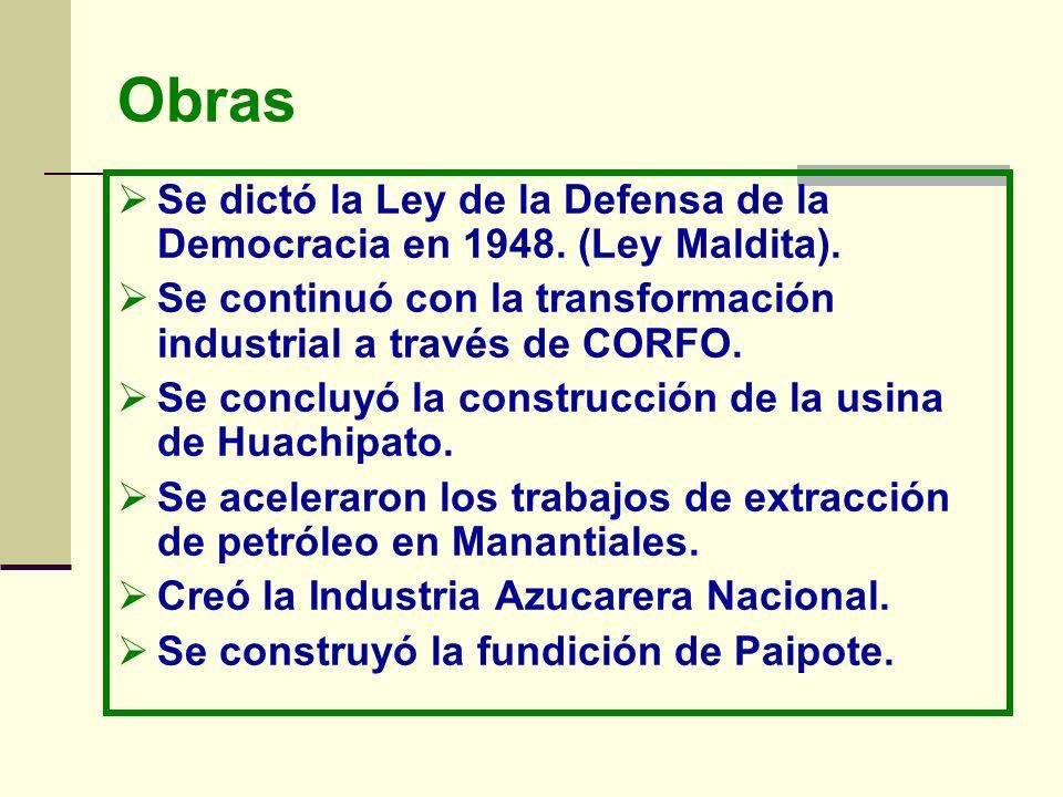 ObrasSe dictó la Ley de la Defensa de la Democracia en 1948. (Ley Maldita). Se continuó con la transformación industrial a través de CORFO.