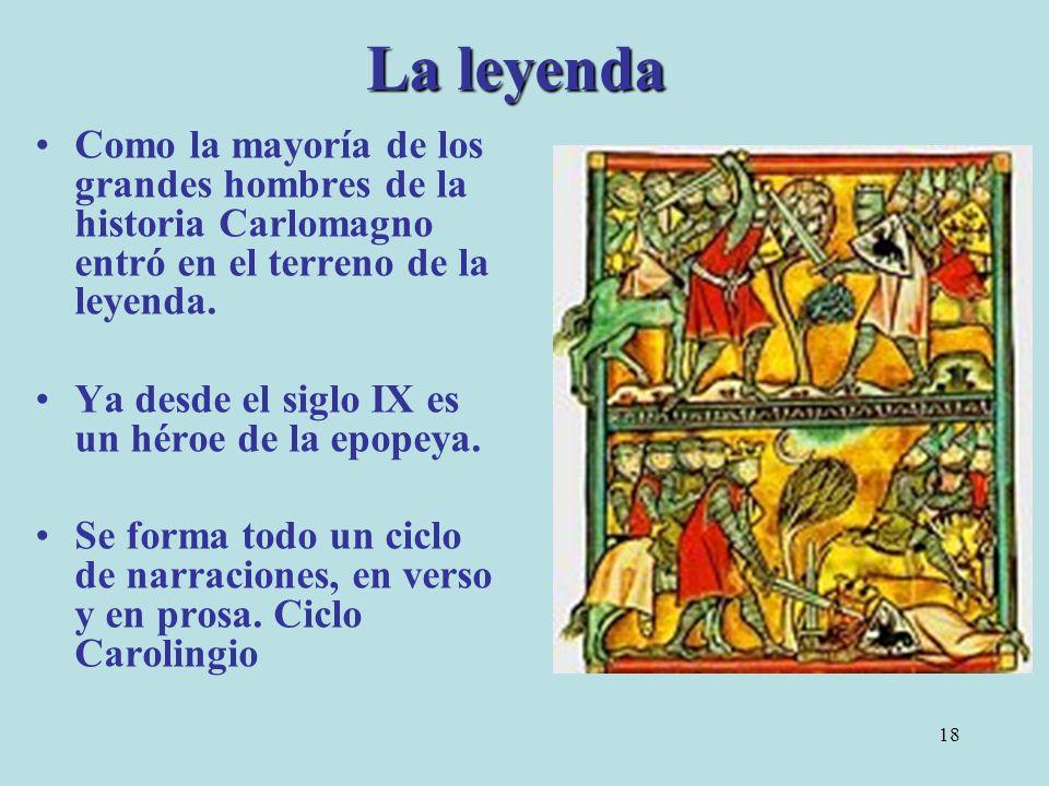 La leyenda Como la mayoría de los grandes hombres de la historia Carlomagno entró en el terreno de la leyenda.