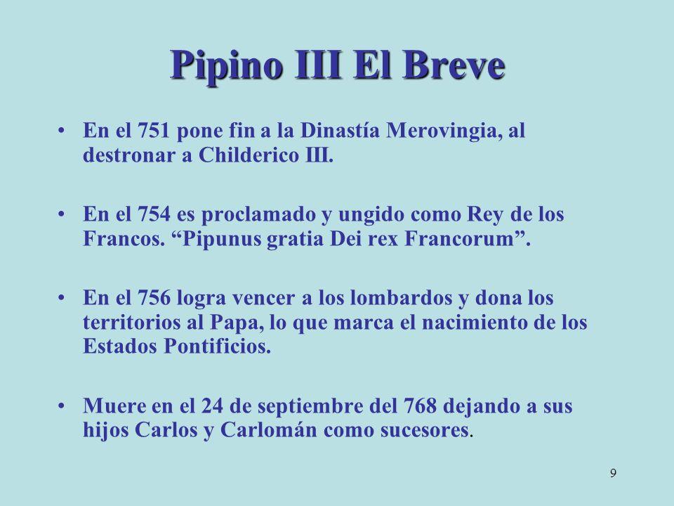 Pipino III El Breve En el 751 pone fin a la Dinastía Merovingia, al destronar a Childerico III.