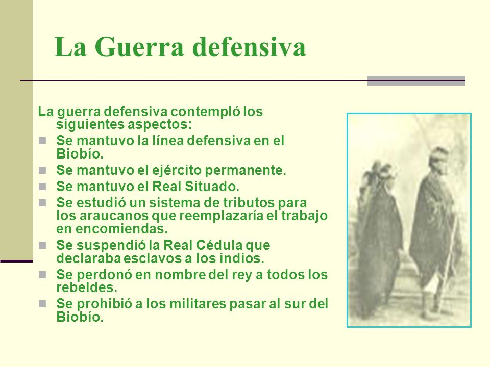 La Guerra defensiva La guerra defensiva contempló los siguientes aspectos: Se mantuvo la línea defensiva en el Biobío.