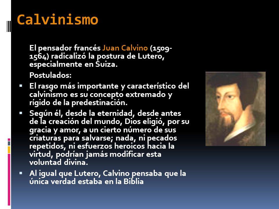 Calvinismo El pensador francés Juan Calvino (1509- 1564) radicalizó la postura de Lutero, especialmente en Suiza.