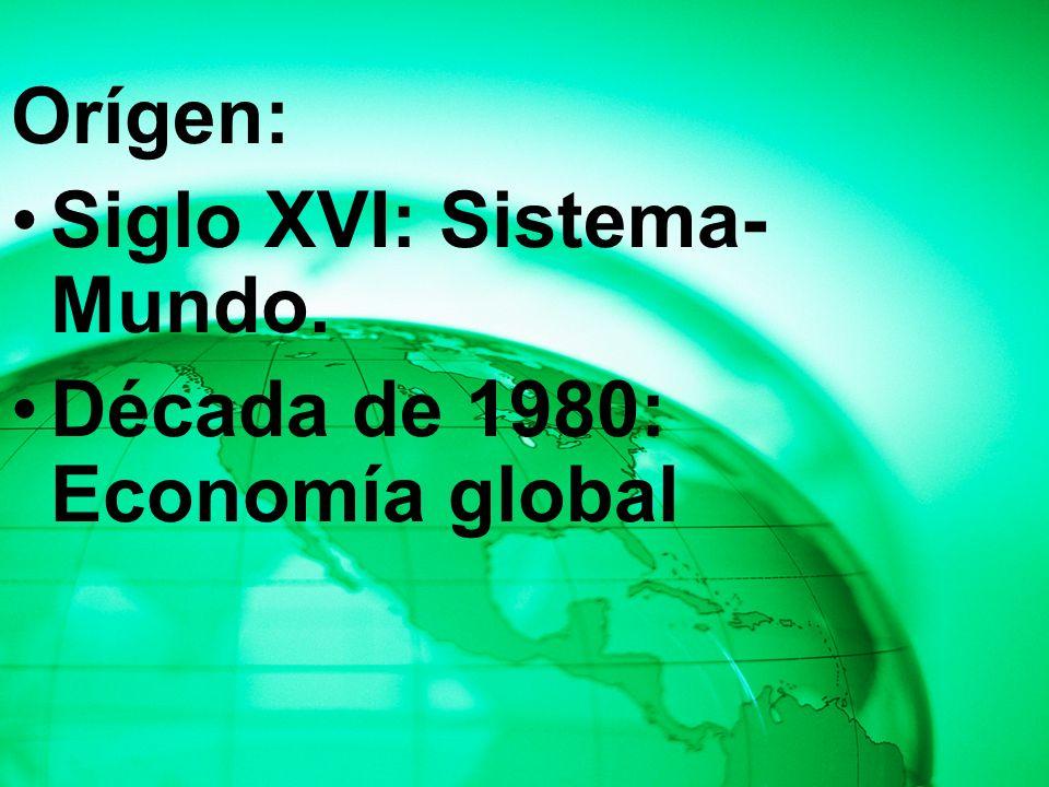 Orígen: Siglo XVI: Sistema-Mundo. Década de 1980: Economía global