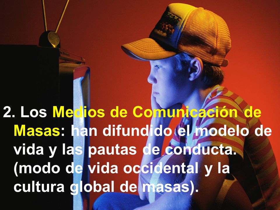 2. Los Medios de Comunicación de Masas: han difundido el modelo de vida y las pautas de conducta.