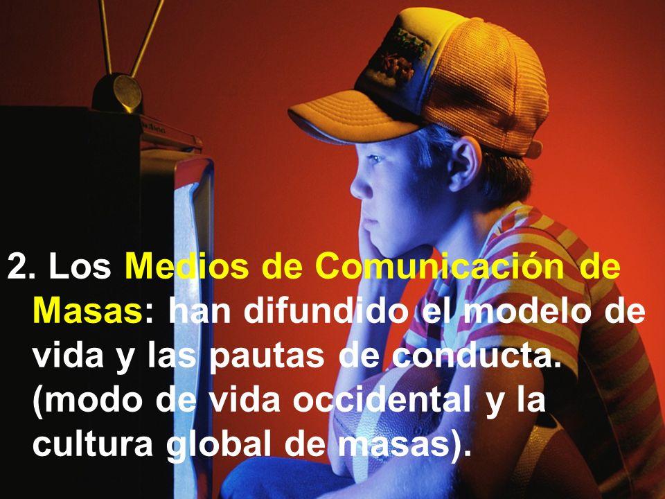 2.Los Medios de Comunicación de Masas: han difundido el modelo de vida y las pautas de conducta.