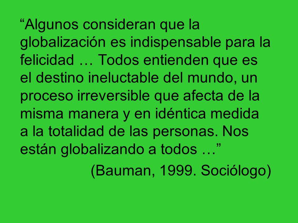 Algunos consideran que la globalización es indispensable para la felicidad … Todos entienden que es el destino ineluctable del mundo, un proceso irreversible que afecta de la misma manera y en idéntica medida a la totalidad de las personas. Nos están globalizando a todos …