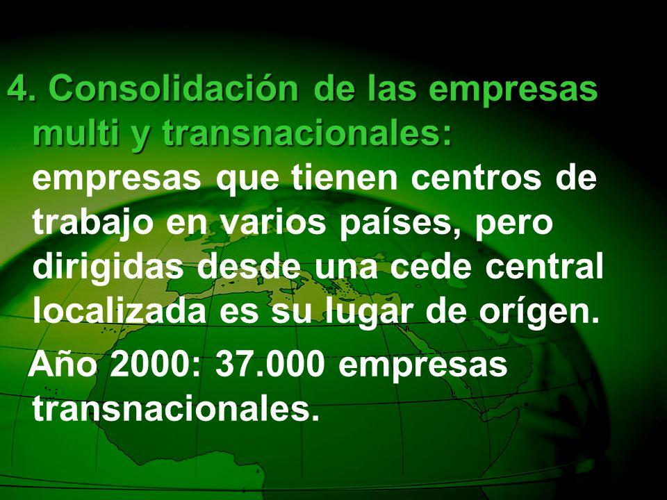 4. Consolidación de las empresas multi y transnacionales: empresas que tienen centros de trabajo en varios países, pero dirigidas desde una cede central localizada es su lugar de orígen.
