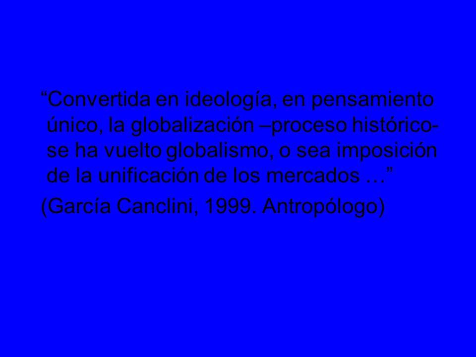 Convertida en ideología, en pensamiento único, la globalización –proceso histórico- se ha vuelto globalismo, o sea imposición de la unificación de los mercados …