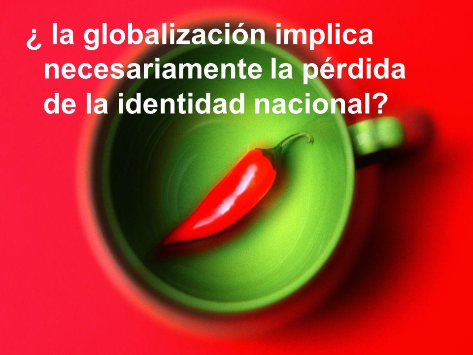 ¿ la globalización implica necesariamente la pérdida de la identidad nacional