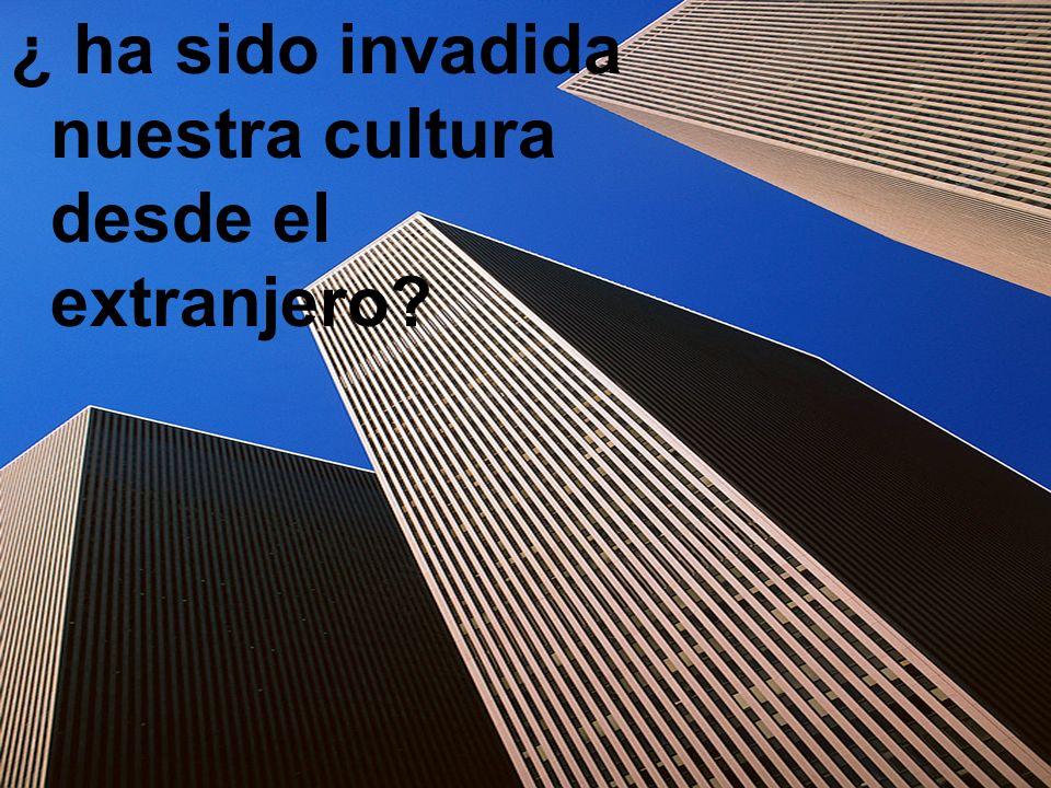 ¿ ha sido invadida nuestra cultura desde el extranjero