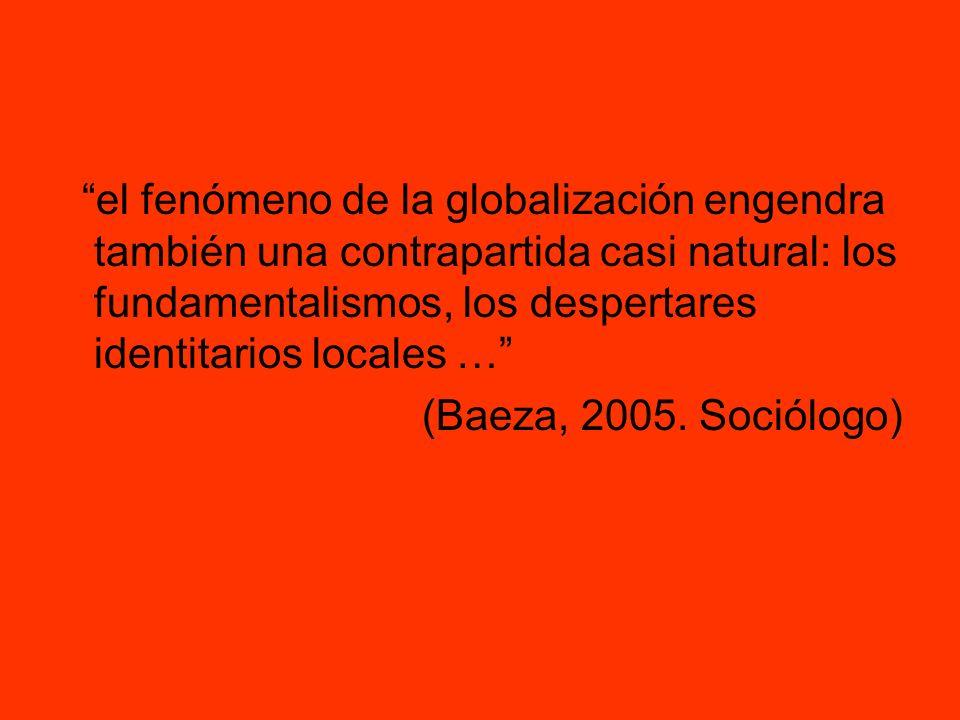 el fenómeno de la globalización engendra también una contrapartida casi natural: los fundamentalismos, los despertares identitarios locales …