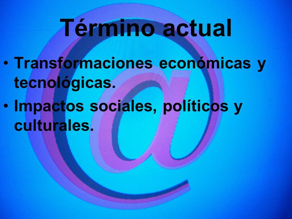 Término actual Transformaciones económicas y tecnológicas.