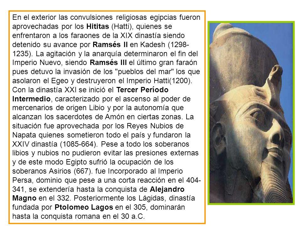 En el exterior las convulsiones religiosas egipcias fueron aprovechadas por los Hititas (Hatti), quienes se enfrentaron a los faraones de la XIX dinastía siendo detenido su avance por Ramsés II en Kadesh (1298-1235). La agitación y la anarquía determinaron el fin del Imperio Nuevo, siendo Ramsés III el último gran faraón pues detuvo la invasión de los pueblos del mar los que asolaron el Egeo y destruyeron el Imperio Hatti(1200).