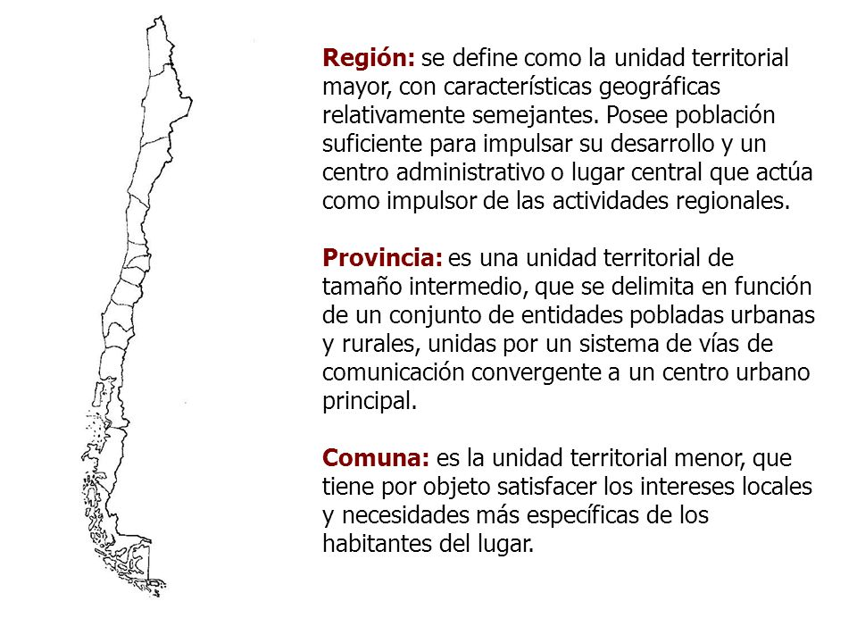 Región: se define como la unidad territorial mayor, con características geográficas relativamente semejantes. Posee población suficiente para impulsar su desarrollo y un centro administrativo o lugar central que actúa como impulsor de las actividades regionales.