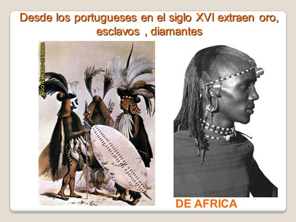 Desde los portugueses en el siglo XVI extraen oro, esclavos , diamantes