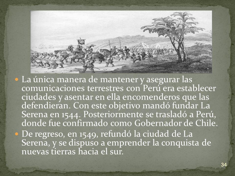 La única manera de mantener y asegurar las comunicaciones terrestres con Perú era establecer ciudades y asentar en ella encomenderos que las defendieran. Con este objetivo mandó fundar La Serena en 1544. Posteriormente se trasladó a Perú, donde fue confirmado como Gobernador de Chile.