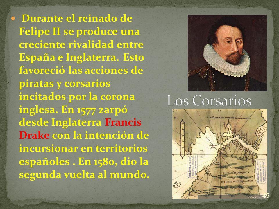 Durante el reinado de Felipe II se produce una creciente rivalidad entre España e Inglaterra. Esto favoreció las acciones de piratas y corsarios incitados por la corona inglesa. En 1577 zarpó desde Inglaterra Francis Drake con la intención de incursionar en territorios españoles . En 1580, dio la segunda vuelta al mundo.
