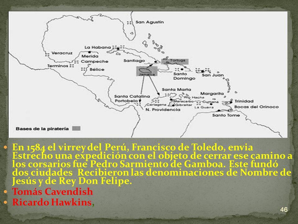 En 1584 el virrey del Perú, Francisco de Toledo, envia Estrecho una expedición con el objeto de cerrar ese camino a los corsarios fue Pedro Sarmiento de Gamboa. Este fundó dos ciudades Recibieron las denominaciones de Nombre de Jesús y de Rey Don Felipe.