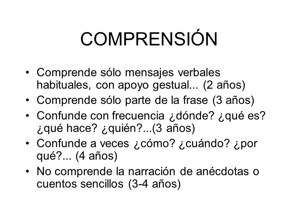 COMPRENSIÓN Comprende sólo mensajes verbales habituales, con apoyo gestual... (2 años) Comprende sólo parte de la frase (3 años)