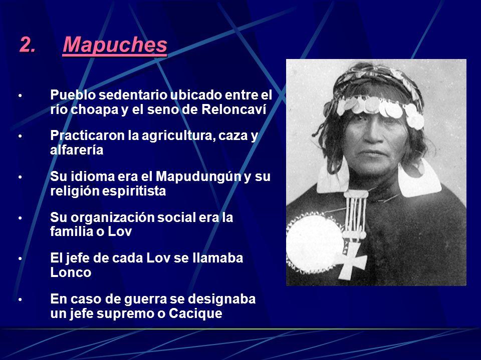 Mapuches Pueblo sedentario ubicado entre el río choapa y el seno de Reloncaví. Practicaron la agricultura, caza y alfarería.