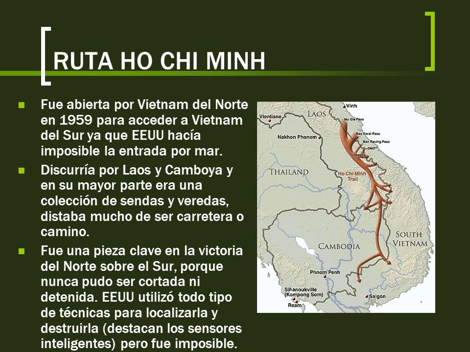 RUTA HO CHI MINHFue abierta por Vietnam del Norte en 1959 para acceder a Vietnam del Sur ya que EEUU hacía imposible la entrada por mar.
