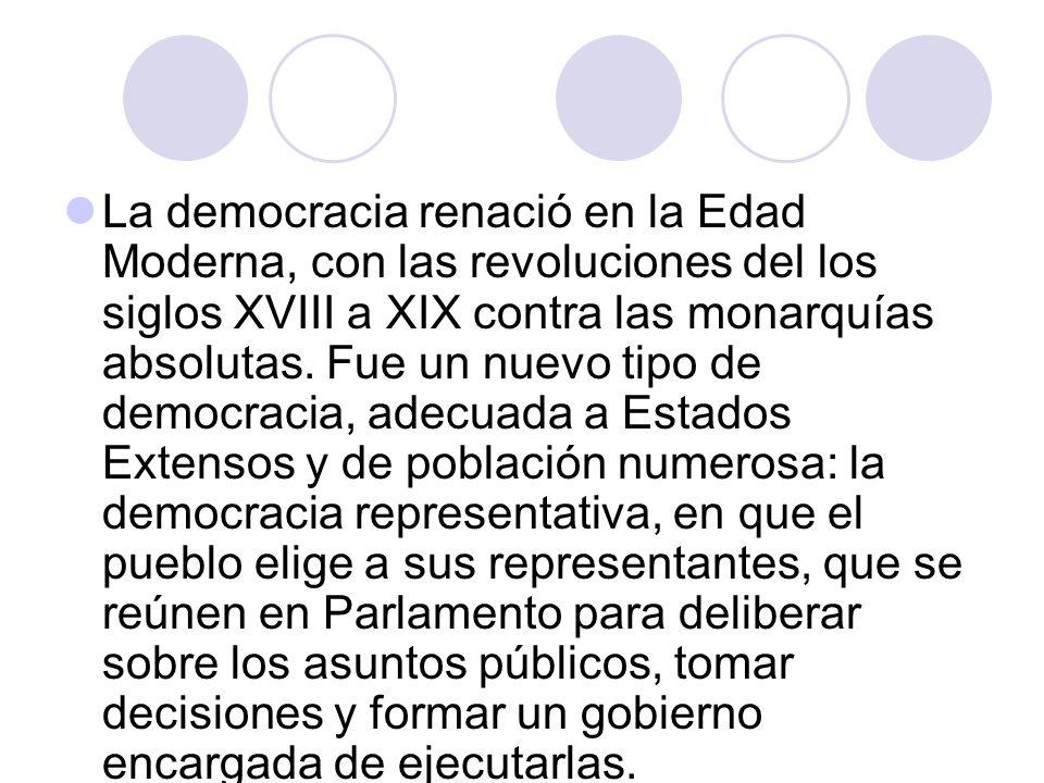 La democracia renació en la Edad Moderna, con las revoluciones del los siglos XVIII a XIX contra las monarquías absolutas.