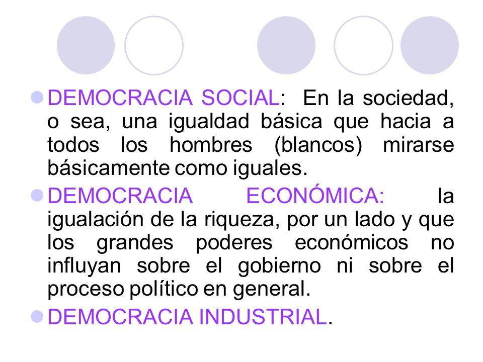 DEMOCRACIA SOCIAL: En la sociedad, o sea, una igualdad básica que hacia a todos los hombres (blancos) mirarse básicamente como iguales.