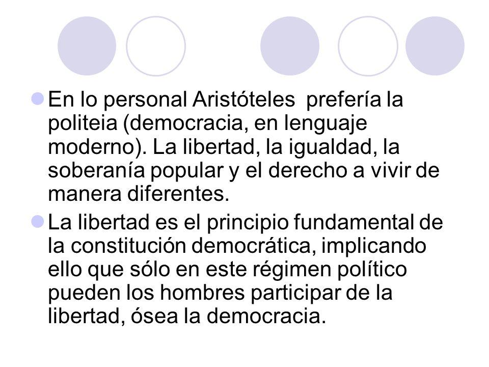 En lo personal Aristóteles prefería la politeia (democracia, en lenguaje moderno). La libertad, la igualdad, la soberanía popular y el derecho a vivir de manera diferentes.
