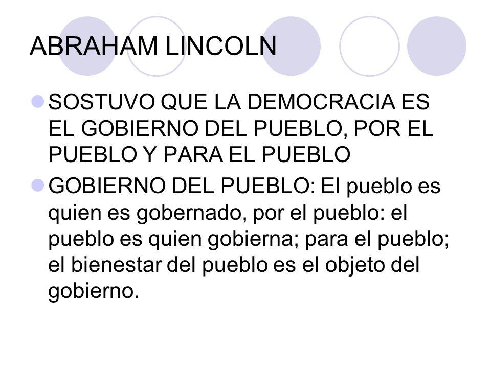 ABRAHAM LINCOLN SOSTUVO QUE LA DEMOCRACIA ES EL GOBIERNO DEL PUEBLO, POR EL PUEBLO Y PARA EL PUEBLO.