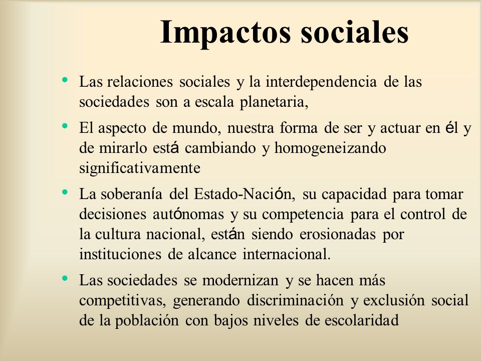 Impactos sociales Las relaciones sociales y la interdependencia de las sociedades son a escala planetaria,