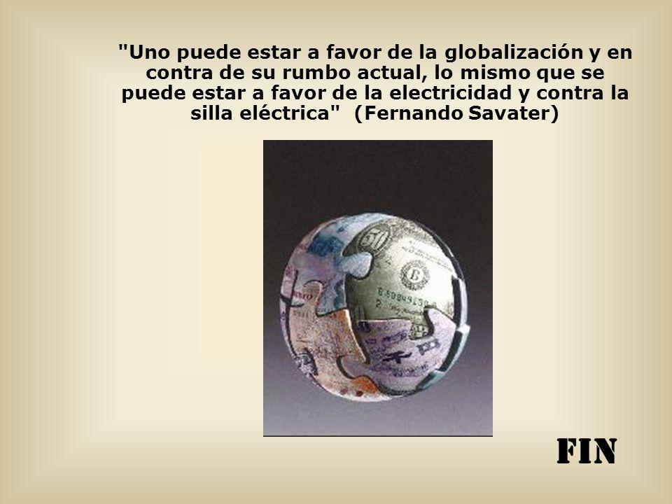 Uno puede estar a favor de la globalización y en contra de su rumbo actual, lo mismo que se puede estar a favor de la electricidad y contra la silla eléctrica (Fernando Savater)