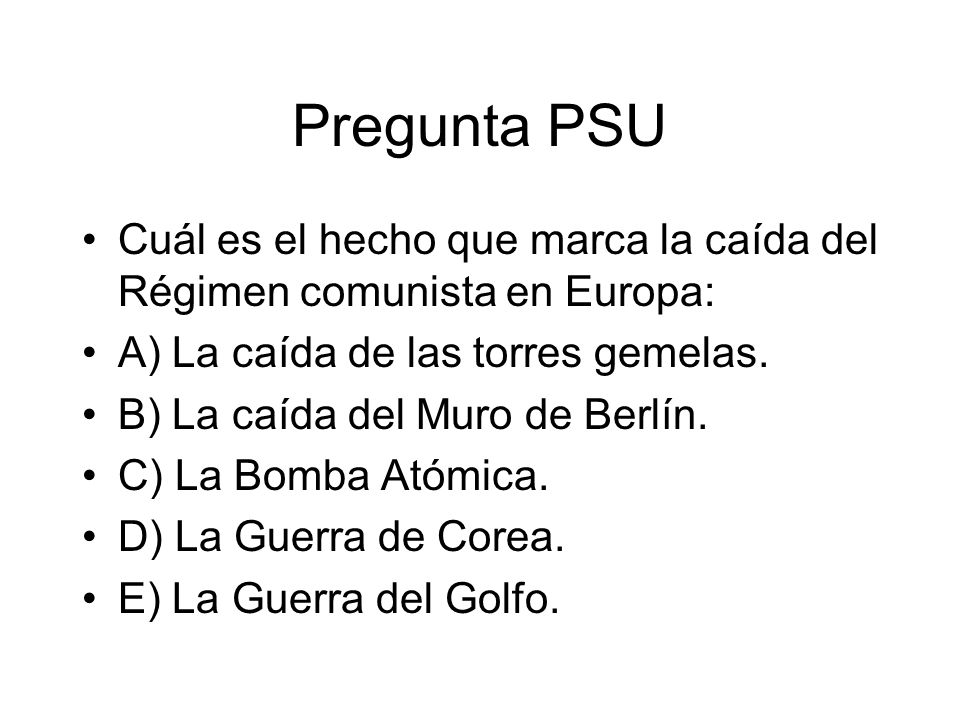 Pregunta PSU Cuál es el hecho que marca la caída del Régimen comunista en Europa: A) La caída de las torres gemelas.