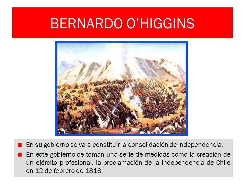 BERNARDO O'HIGGINS En su gobierno se va a constituir la consolidación de independencia.