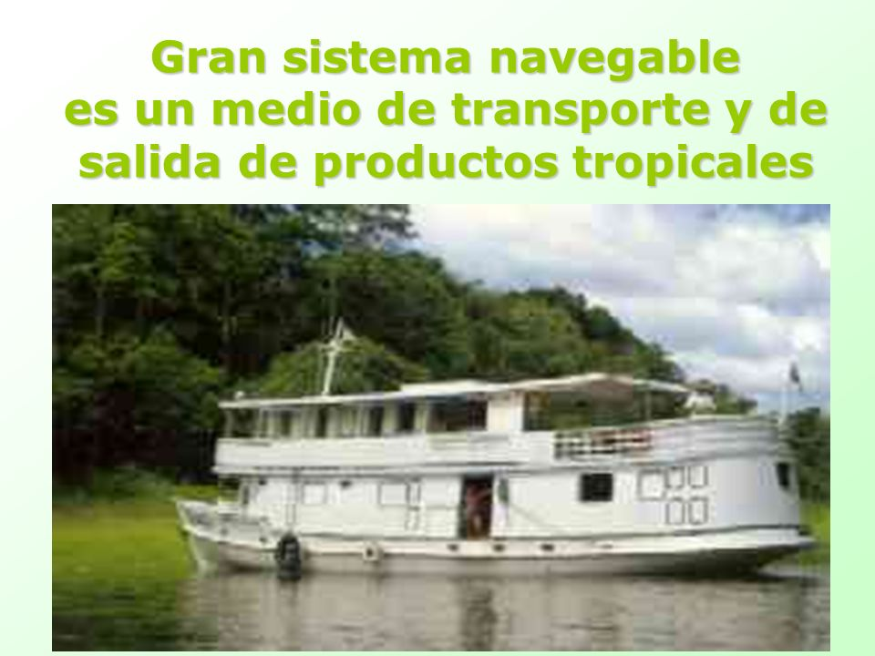 Gran sistema navegable es un medio de transporte y de salida de productos tropicales