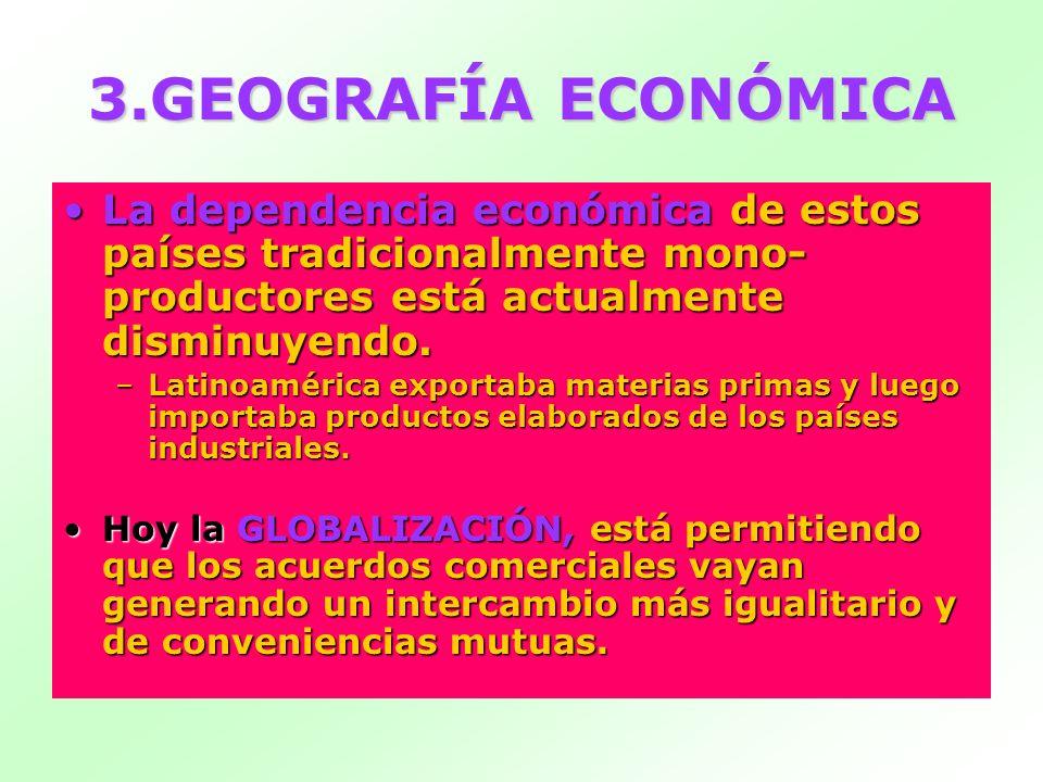 3.GEOGRAFÍA ECONÓMICALa dependencia económica de estos países tradicionalmente mono-productores está actualmente disminuyendo.