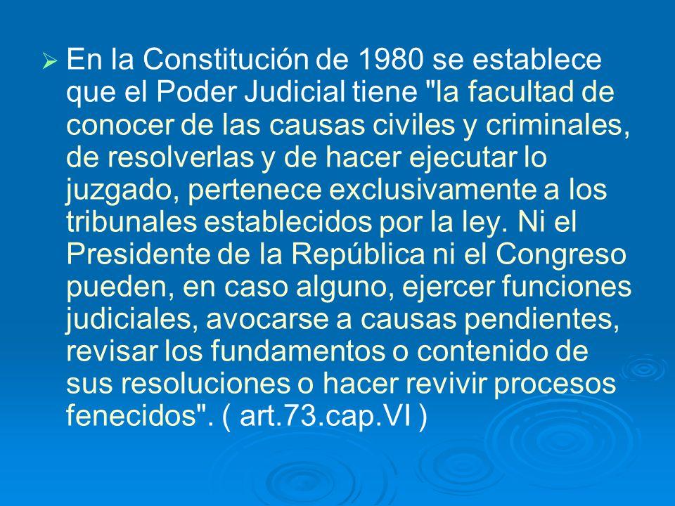 En la Constitución de 1980 se establece que el Poder Judicial tiene la facultad de conocer de las causas civiles y criminales, de resolverlas y de hacer ejecutar lo juzgado, pertenece exclusivamente a los tribunales establecidos por la ley.