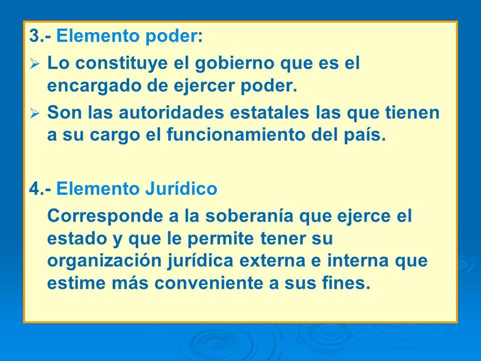 3.- Elemento poder: Lo constituye el gobierno que es el encargado de ejercer poder.