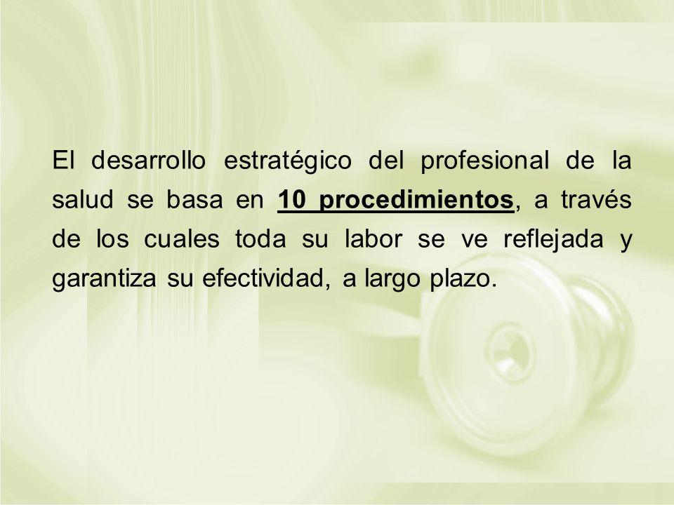 El desarrollo estratégico del profesional de la salud se basa en 10 procedimientos, a través de los cuales toda su labor se ve reflejada y garantiza su efectividad, a largo plazo.