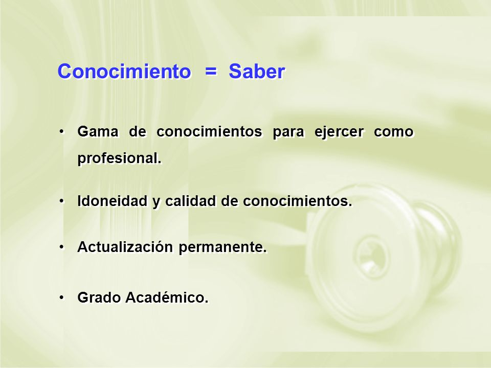 Conocimiento = Saber Gama de conocimientos para ejercer como profesional. Idoneidad y calidad de conocimientos.