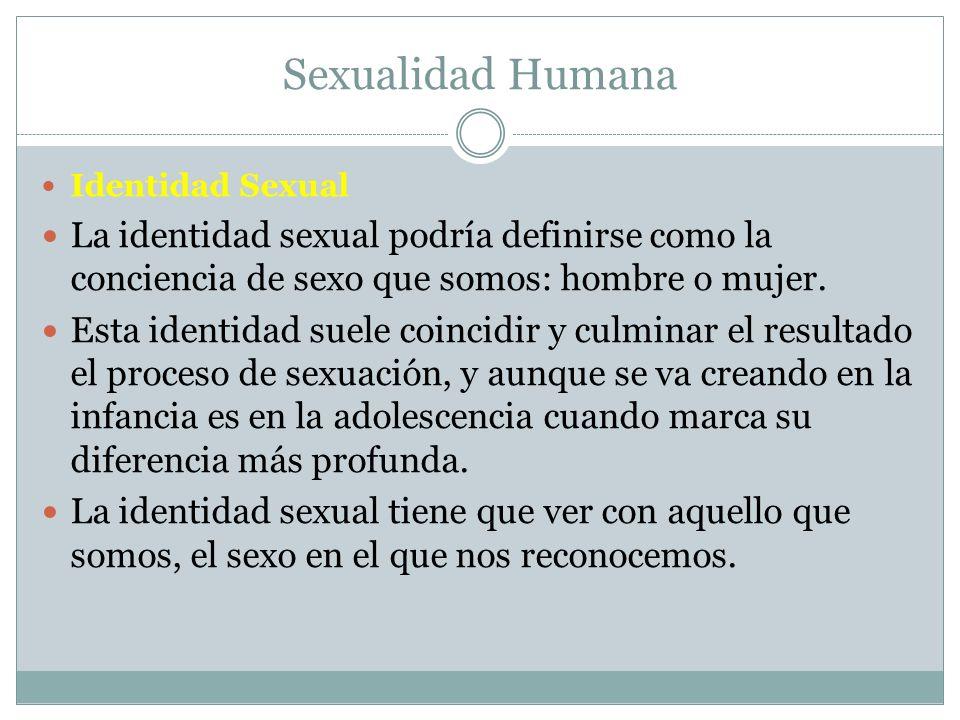Sexualidad Humana Identidad Sexual. La identidad sexual podría definirse como la conciencia de sexo que somos: hombre o mujer.