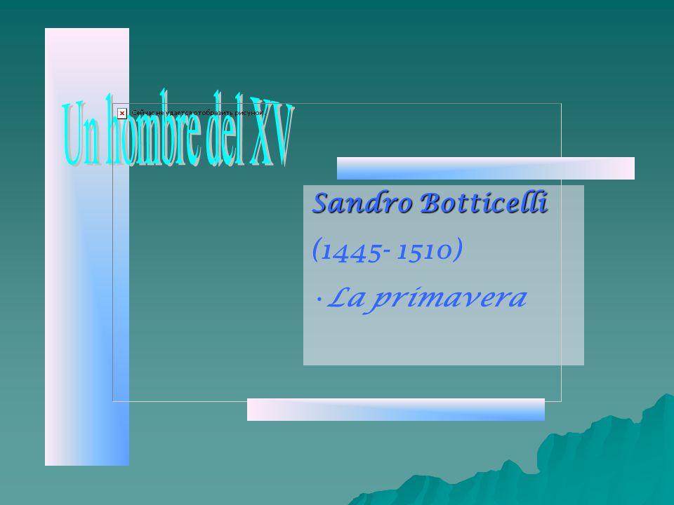 Un hombre del XV Sandro Botticelli (1445- 1510) La primavera