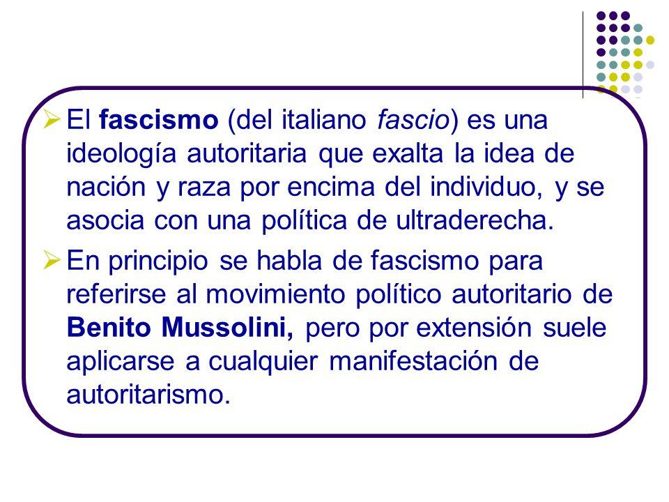 El fascismo (del italiano fascio) es una ideología autoritaria que exalta la idea de nación y raza por encima del individuo, y se asocia con una política de ultraderecha.